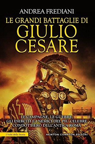 Le grandi battaglie di Giulio Cesare. Le campagne, le guerre, gli eserciti e i nemici del più celebre condottiero dell'antica Roma