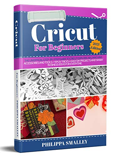 Cricut For Beginners 2021 Edition: The Unofficial Step-By-Step Guide to Cricut Explore...