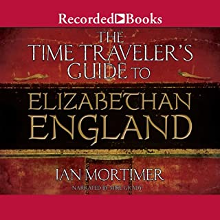 The Time Traveler's Guide to Elizabethan England                   By:                                                                                                                                 Ian Mortimer                               Narrated by:                                                                                                                                 Mike Grady                      Length: 17 hrs and 45 mins     643 ratings     Overall 4.3