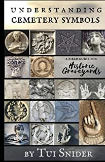 Understanding Cemetery Symbols: A Field Guide for Historic Graveyards (Messages from the Dead)