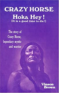 Crazy Horse Hoka Hey! (It Is a Good Time to Die!) The Story of Crazy Horse, Legendary Mystic and Warrior