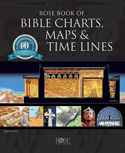 Rose Book of Bible Charts, Maps, and Time Lines: Full-Color Bible Charts, Illustrations of the Tabernacle, Temple, and High Priest, Then and Now ... Maps, Biblical and Historical Time Lines