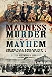Madness, Murder and Mayhem: Criminal Insanity in Victorian and Edwardian Britain