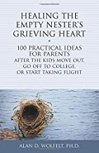 Healing the Empty Nester's Grieving Heart: 100 Practical Ideas for Parents After the Kids Move Out, Go Off to College, or Start Taking Flight (Healing Your Grieving Heart series)