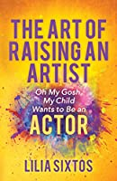 The Art of Raising an Artist: Oh My Gosh, My Child Wants to Be an Actor