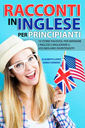 Racconti in Inglese per Principianti: 10 storie piacevoli per imparare l'inglese e migliorare il vocabolario divertendoti