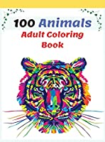 100 Animals Adult Coloring Book: Stress Relieving Animal Designs with Lions, Elephants, Dogs, Cats, and Many More, Coloring Book For Adults