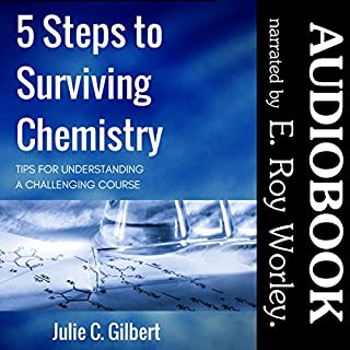 5 Steps to Surviving Chemistry: Tips for Understanding a Challenging Course     5 Steps Series, Book 3              By:                                                                                                                                 Julie C. Gilbert                               Narrated by:                                                                                                                                 E. Roy Worley                      Length: 4 hrs and 50 mins     3 ratings     Overall 3.7