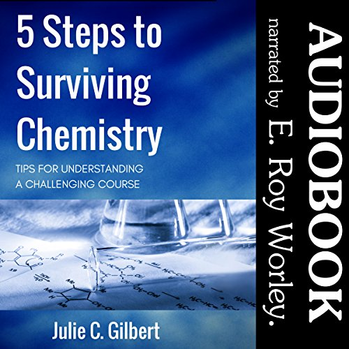 5 Steps to Surviving Chemistry: Tips for Understanding a Challenging Course     5 Steps Series, Book 3              By:                                                                                                                                 Julie C. Gilbert                               Narrated by:                                                                                                                                 E. Roy Worley                      Length: 4 hrs and 50 mins     1 rating     Overall 1.0