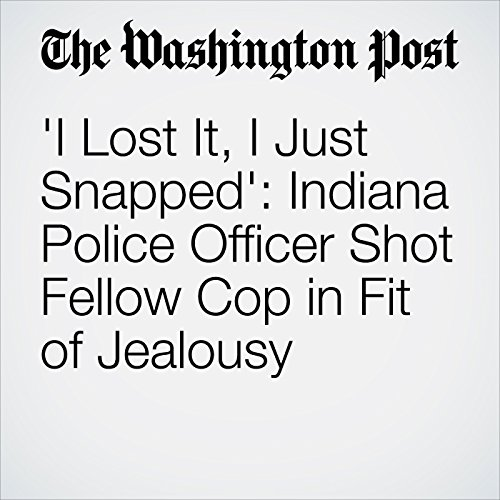 'I Lost It, I Just Snapped': Indiana Police Officer Shot Fellow Cop in Fit of Jealousy audiobook cover art