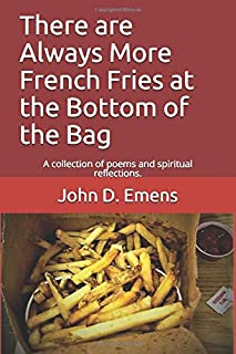 Always More French Fries at the Bottom of the Bag: A collection of poems and spiritual reflections.