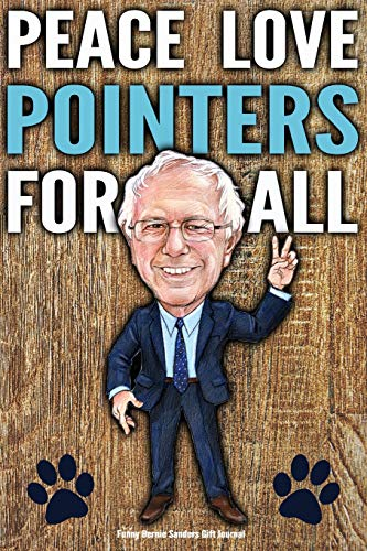 Funny Bernie Sanders Gift Journal Peace Love Pointers For All: Humorous Pointer Dog Gift Vote Bernie Sanders 2020 Gag Gift Political Election Better Than A Card 120 Pg Notebook 6x9