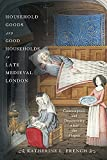Household Goods and Good Households in Late Medieval London: Consumption and Domesticity After the P...