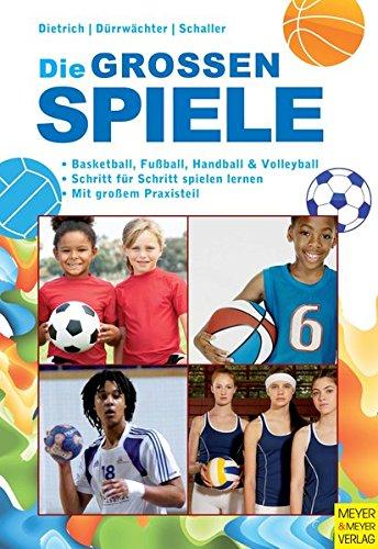 Die großen Spiele: Basketball, Fußball, Handball und Volleyball: Basketball, Fußball, Handball und Volleyball, Schritt für Schritt spielen lernen, mit großem Praxisteil