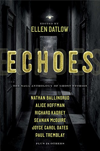 Compare Textbook Prices for Echoes: The Saga Anthology of Ghost Stories Illustrated Edition ISBN 9781534413474 by Datlow, Ellen,Bailey, Dale,Ballingrud, Nathan,de Bodard, Aliette,Bowes, Richard,Cadigan, Pat,Carroll, Siobhan,Crawford, F. Marion,Das, Indrapramit,Dowling, Terry,Evenson, Brian,Files, Gemma,Ford, Ford Madox,Ford, Jeffrey,Hoffman, Alice,Johnstone, Carole,Jones, Stephen Graham,Kadrey, Richard,Langan, John,Littlewood, Alison,Macleod, Bracken,Mamatas, Nick,Masterson, Vincent J.,McGuire, Seanan,Nix, Garth,Oates, Joyce Carol,Rickert, M.,Siemienowicz, M. L.,Thomas, Lee,Tremblay, Paul,Wise, A. C.,Datlow, Ellen