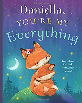 Daniella, You're My Everything: A Personalized Kids Book Just for Daniella! (Personalized Children's Book Gift for Baby Showers and Birthdays)