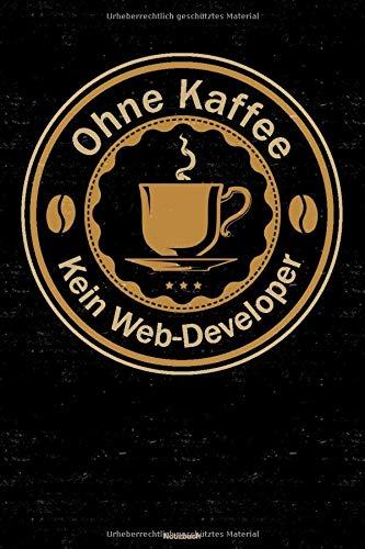 Ohne Kaffee kein Web-Developer Notizbuch: Web-Developer Journal DIN A5 liniert 120 Seiten Geschenk