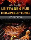 Der komplette Leitfaden für Holzpelletgrill-Kochbuch: Narrensichere und erschwingliche Holzpellet-Grillrezepte für Anfänger und Fortgeschrittene mit kleinem Budget