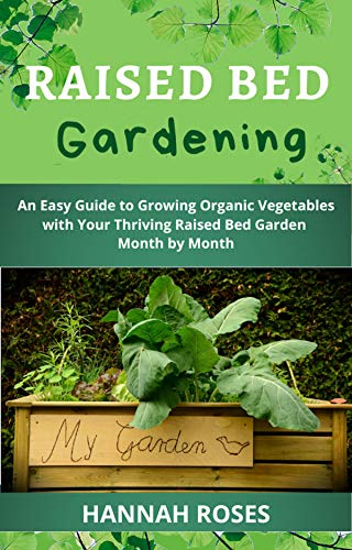 RAISED BED GARDENING: An Easy Guide to Growing Organic Vegetables with Your Thriving Raised Bed Garden Month by Month (Easy Garden Book 2) by [Hannah Roses]