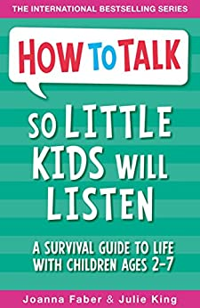 How To Talk So Little Kids Will Listen: A Survival Guide to Life with Children Ages 2-7 by [Joanna Faber, Julie King]