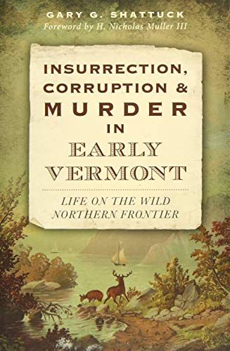 Insurrection, Corruption & Murder in Early Vermont:: Life on the Wild Northern Frontier