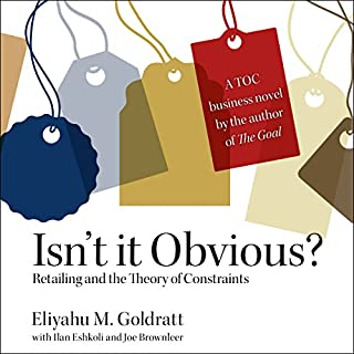 Isn't it Obvious     Retailing and the Theory of Constraints              By:                                                                                                                                 Eliyahu M. Goldratt,                                                                                        Ilan Eshkoli,                                                                                        Joe Brownleer                               Narrated by:                                                                                                                                 Kaleo Griffith                      Length: 4 hrs and 58 mins     6 ratings     Overall 5.0