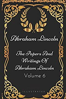 The Papers And Writings Of Abraham Lincoln - Volume 6: By Abraham Lincoln - Illustrated