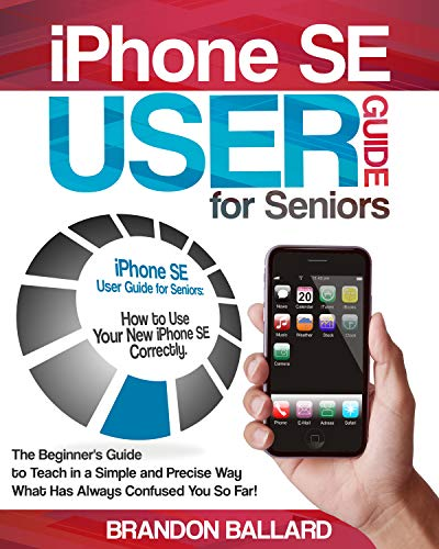 iPhone SE User Guide for Seniors: How to Use Your New iPhone SE Correctly. The Beginner's Guide to Teach in a Simple and Precise Way What Has Always Confused You So Far!