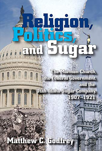 Compare Textbook Prices for Religion, Politics, and Sugar: The Mormon Church, the Federal Government, and the Utah-Idaho Sugar Company, 1907-1921 First Edition, 1 Edition ISBN 9780874216585 by Godfrey, Matthew