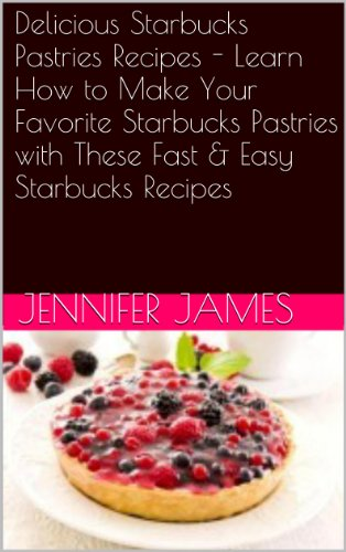 Delicious Starbucks Pastries Recipes - Learn How to Make Your Favorite Starbucks Pastries with These Fast & Easy Starbucks Recipes (English Edition)