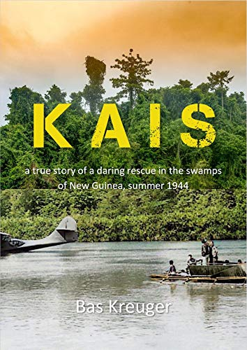 KAIS: A true story of a daring rescue in the swamps of New Guinea, summer 1944 by [Bas Kreuger, Anneloes Bakker, Fred Warmer]