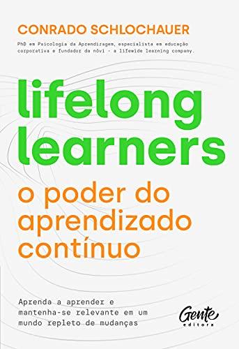 Lifelong learners – o poder do aprendizado contínuo: Aprenda a aprender e mantenha-se relevante em um mundo repleto de mudanças
