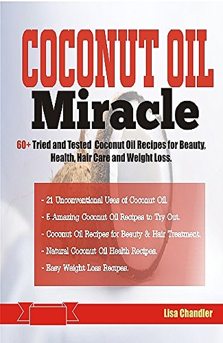COCONUT OIL Miracle: 60+ Tried and Tested Coconut Oil Recipes for Beauty, Health, Hair Care and Weight Loss (English Edition)