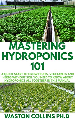 MASTERING HYDROPONICS 101: A Quick Start to Grow Fruits, Vegetables and Herbs Without Soil (English Edition)