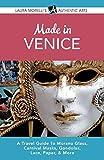 Made in Venice: A Travel Guide to Murano Glass, Carnival Masks, Gondolas, Lace, Paper, & More (Laura Morelli s Authentic Arts)