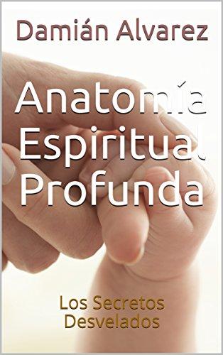 Anatomía Espiritual Profunda: Los Secretos Desvelados (Spanish Edition)