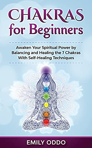 Chakras for Beginners: Awaken Your Spiritual Power by Balancing and Healing the 7 Chakras With Self-Healing Techniques
