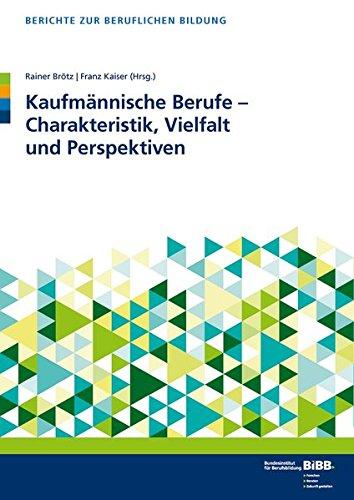 Kaufmännische Berufe - Charakteristik, Vielfalt und Perspektiven (Berichte zur beruflichen Bildung)