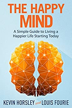 The Happy Mind: A Simple Guide to Living a Happier Life Starting Today by [Kevin Horsley, Louis Fourie]