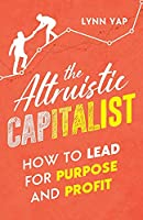 The Altruistic Capitalist: How to Lead for Purpose and Profit