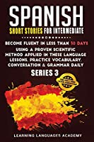 Spanish Short Stories for Intermediate: Become Fluent in Less Than 30 Days Using a Proven Scientific Method Applied in These Language Lessons. Practice Vocabulary, Conversation & Grammar (series 3) (Learning Spanish with Stories)
