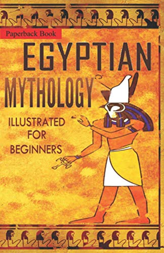 Egyptian Mythology Illustrated for Beginners.: A Guide to Classic Stories of Gods, Goddesses, Monsters, Mortals and Traditions of Ancient Egypt.