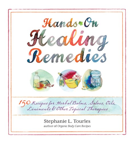 Hands-On Healing Remedies: 150 Recipes For Herbal Balms, Salves, Oils, Liniments &Amp; Other Topical Therapies