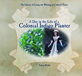 A Day in the Life of a Colonial Indigo Planter (Library of Living and Working in Colonial Times)