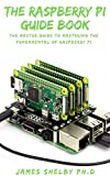THE RASPBERRY PI GUIDE BOOK: The Master Guide To Mastering The Fundamental Of Raspberry Pi