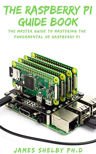 THE RASPBERRY PI GUIDE BOOK: The Master Guide To Mastering The...