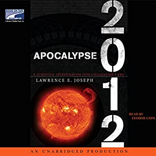 Apocalypse 2012     A Scientific Investigation into Civilization's End              By:                                                                                                                                 Lawrence E. Joseph                               Narrated by:                                                                                                                                 Feodor Chin                      Length: 9 hrs and 42 mins     104 ratings     Overall 3.3