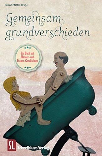 Gemeinsam grundverschieden: Ein Buch mit Männer- und Frauen-Geschichten