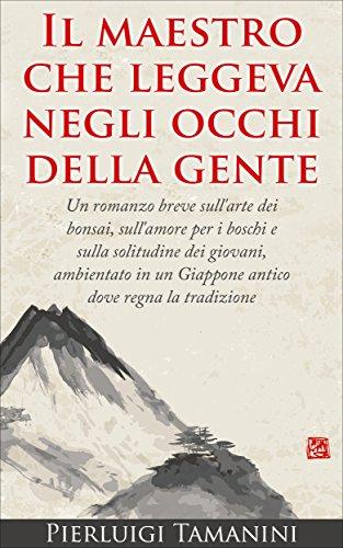 Il maestro che leggeva negli occhi della gente: Un romanzo breve sull'arte dei bonsai, sull'amore per i boschi e sulla solitudine dei giovani, ambientato ... un Giappone antico dove regna la tradizione