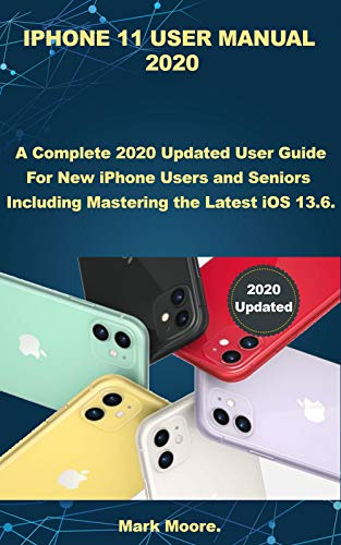 IPHONE 11 USER MANUAL 2020: A Complete 2020 Updated User Guide For New iPhone Users and Seniors Including Mastering the Latest iOS 13.6 (Apple User Series Book 1) (English Edition)